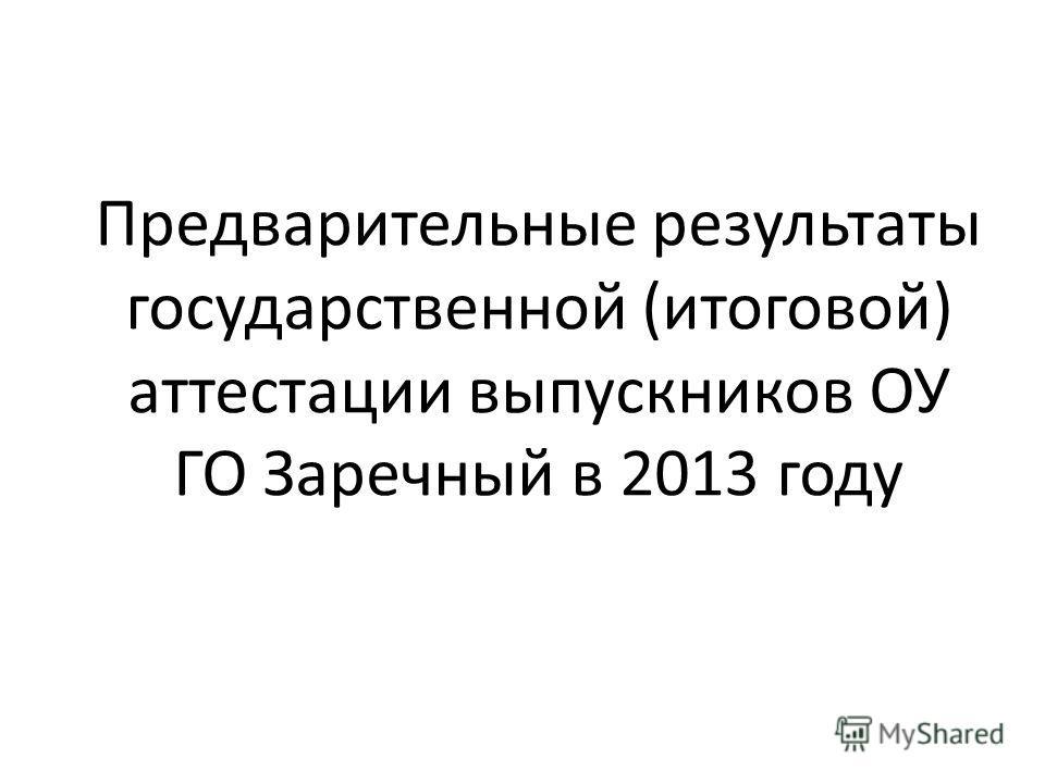 Предварительные результаты государственной (итоговой) аттестации выпускников ОУ ГО Заречный в 2013 году