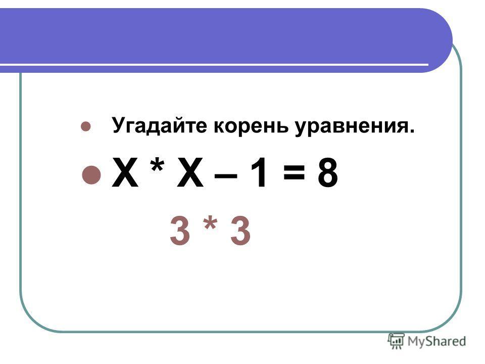 Угадайте корень уравнения. Х * Х – 1 = 8 3 * 3