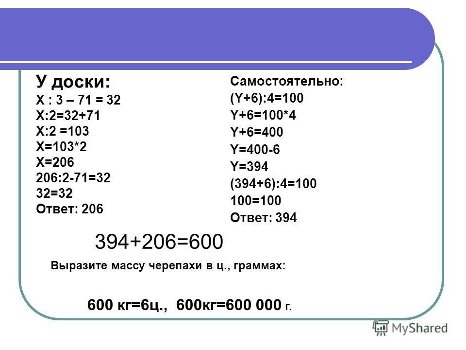 У доски: Х : 3 – 71 = 32 Х:2=32+71 Х:2 =103 Х=103*2 Х=206 206:2-71=32 32=32 Ответ: 206 Самостоятельно: (Y+6):4=100 Y+6=100*4 Y+6=400 Y=400-6 Y=394 (394+6):4=100 100=100 Ответ: 394 394+206=600 Выразите массу черепахи в ц., граммах: 600 кг=6ц., 600кг=6