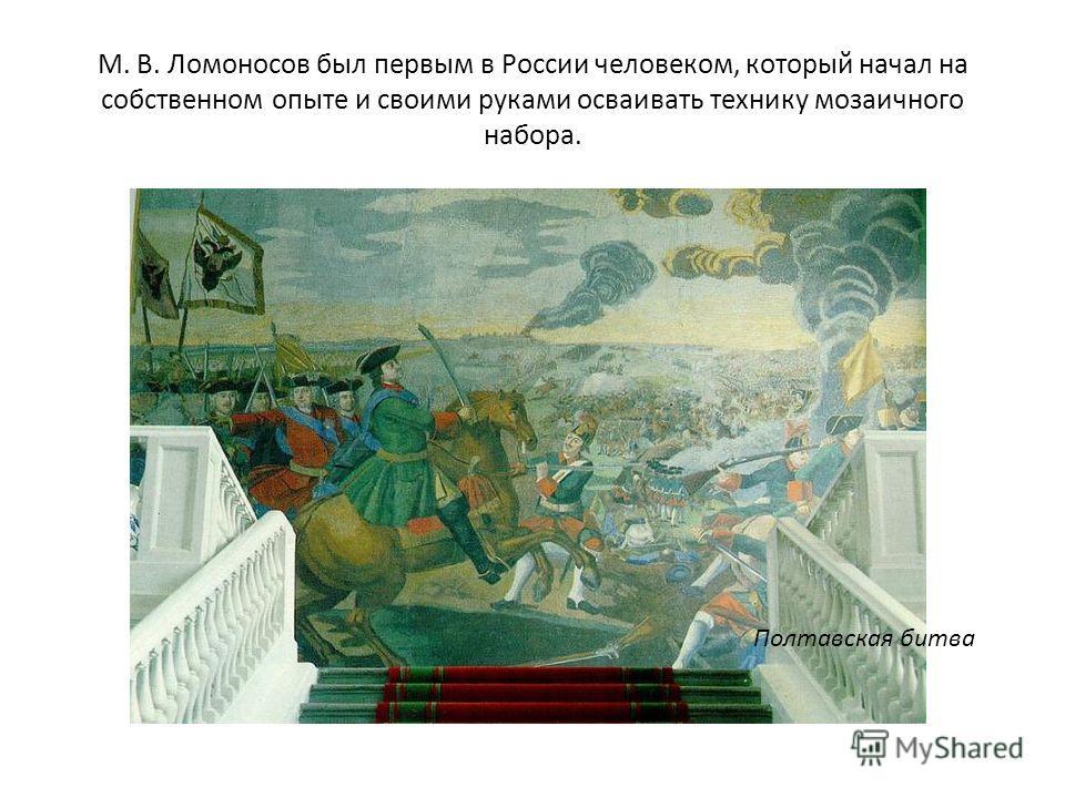 М. В. Ломоносов был первым в России человеком, который начал на собственном опыте и своими руками осваивать технику мозаичного набора. Полтавская битва