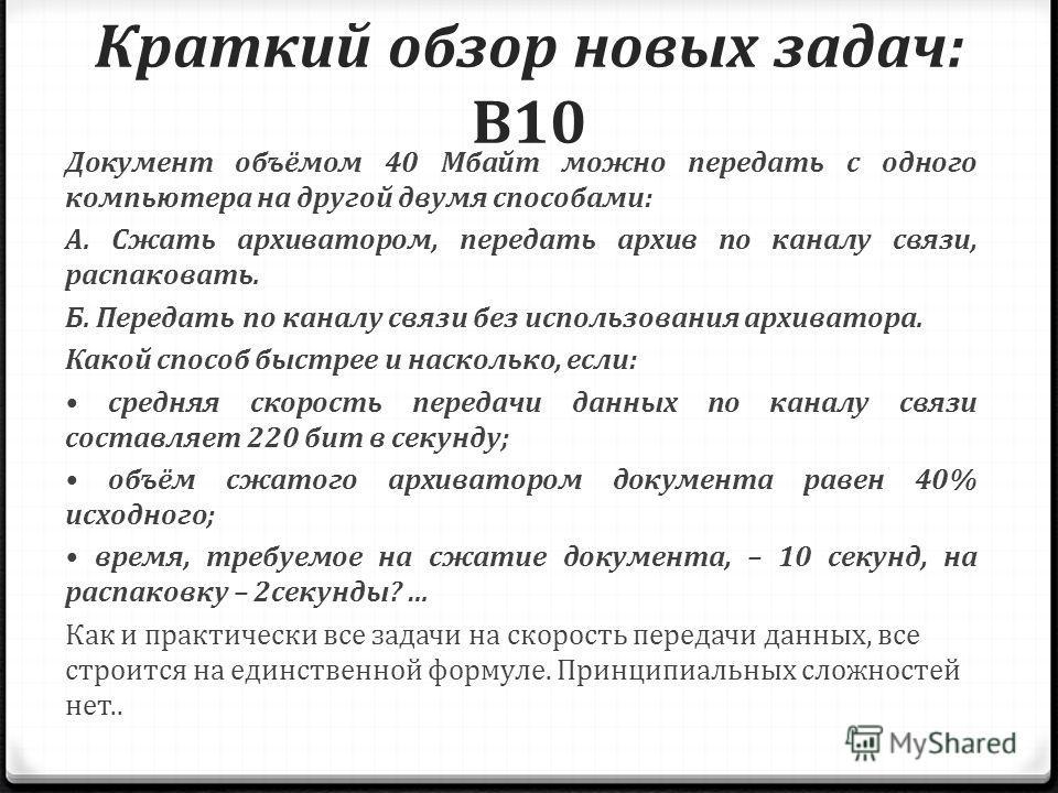 Краткий обзор новых задач: B10 Документ объёмом 40 Мбайт можно передать с одного компьютера на другой двумя способами: А. Сжать архиватором, передать архив по каналу связи, распаковать. Б. Передать по каналу связи без использования архиватора. Какой