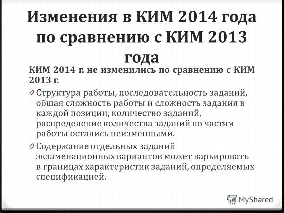 Изменения в КИМ 2014 года по сравнению с КИМ 2013 года КИМ 2014 г. не изменились по сравнению с КИМ 2013 г. 0 Структура работы, последовательность заданий, общая сложность работы и сложность задания в каждой позиции, количество заданий, распределение