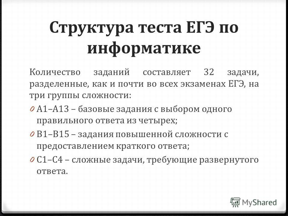 Структура теста ЕГЭ по информатике Количество заданий составляет 32 задачи, разделенные, как и почти во всех экзаменах ЕГЭ, на три группы сложности: 0 А1–А13 – базовые задания с выбором одного правильного ответа из четырех; 0 В1–В15 – задания повышен