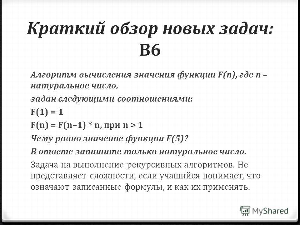 Краткий обзор новых задач: B6 Алгоритм вычисления значения функции F(n), где n – натуральное число, задан следующими соотношениями: F(1) = 1 F(n) = F(n–1) * n, при n > 1 Чему равно значение функции F(5)? В ответе запишите только натуральное число. За