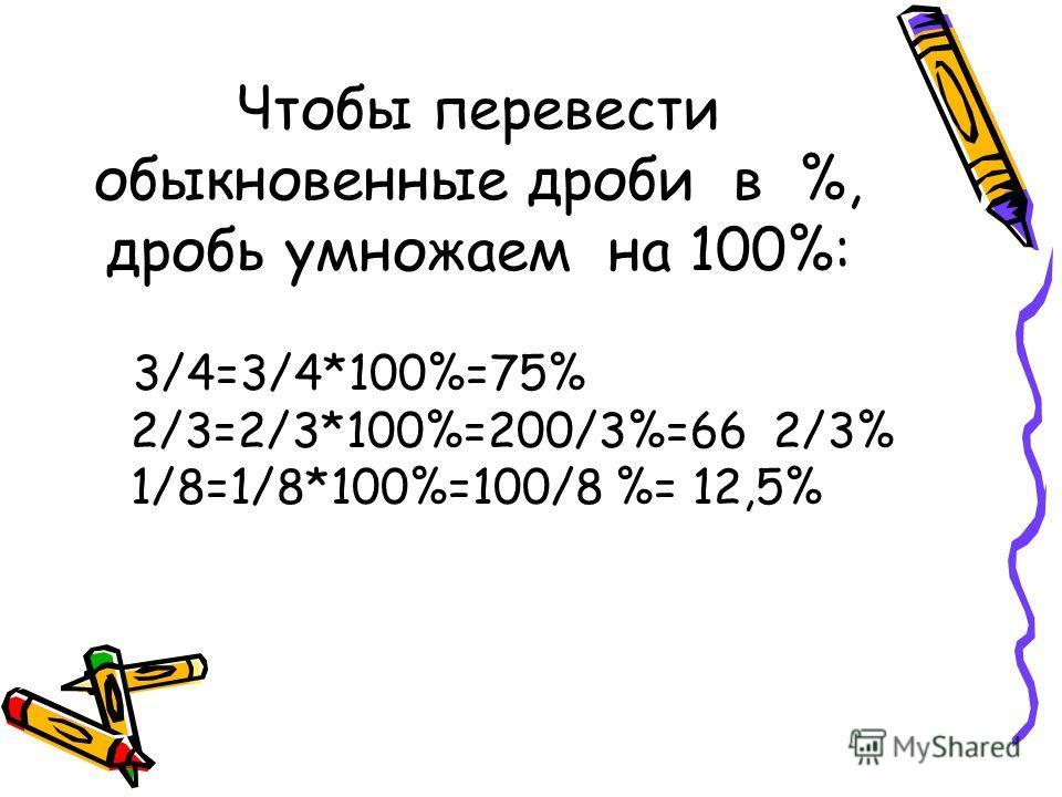 Чтобы перевести обыкновенные дроби в %, дробь умножаем на 100%: 3/4=3/4*100%=75% 2/3=2/3*100%=200/3%=66 2/3% 1/8=1/8*100%=100/8 %= 12,5%