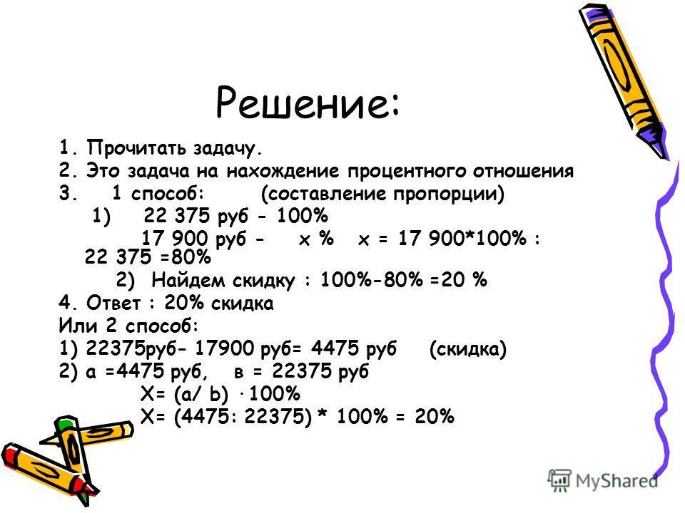 Решение: 1. Прочитать задачу. 2. Это задача на нахождение процентного отношения 3. 1 способ: (составление пропорции) 1) 22 375 руб - 100% 17 900 руб - х % х = 17 900*100% : 22 375 =80% 2) Найдем скидку : 100%-80% =20 % 4. Ответ : 20% скидка Или 2 спо