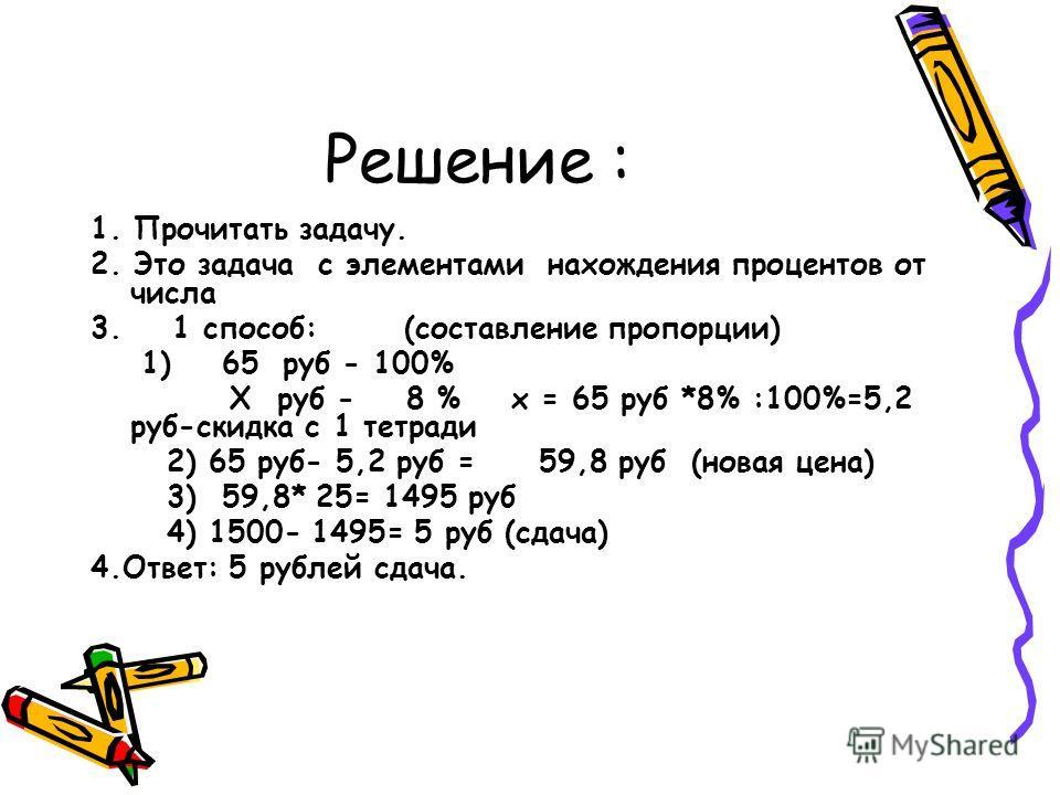Решение : 1. Прочитать задачу. 2. Это задача с элементами нахождения процентов от числа 3. 1 способ: (составление пропорции) 1) 65 руб - 100% Х руб - 8 % х = 65 руб *8% :100%=5,2 руб-скидка с 1 тетради 2) 65 руб- 5,2 руб = 59,8 руб (новая цена) 3) 59