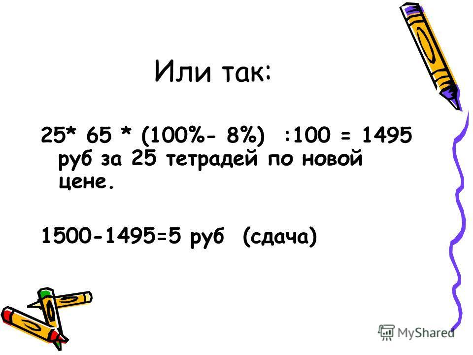 Или так: 25* 65 * (100%- 8%) :100 = 1495 руб за 25 тетрадей по новой цене. 1500-1495=5 руб (сдача)