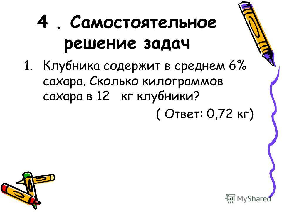 4. Самостоятельное решение задач 1.Клубника содержит в среднем 6% сахара. Сколько килограммов сахара в 12 кг клубники? ( Ответ: 0,72 кг)