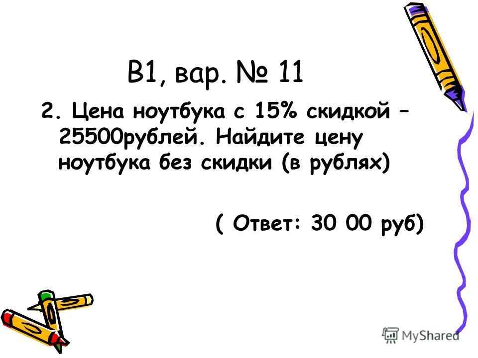 В1, вар. 11 2. Цена ноутбука с 15% скидкой – 25500рублей. Найдите цену ноутбука без скидки (в рублях) ( Ответ: 30 00 руб)