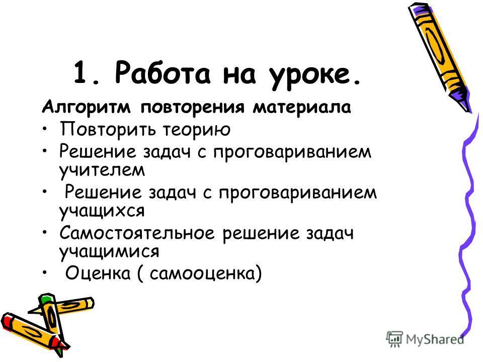1. Работа на уроке. Алгоритм повторения материала Повторить теорию Решение задач с проговариванием учителем Решение задач с проговариванием учащихся Самостоятельное решение задач учащимися Оценка ( самооценка)
