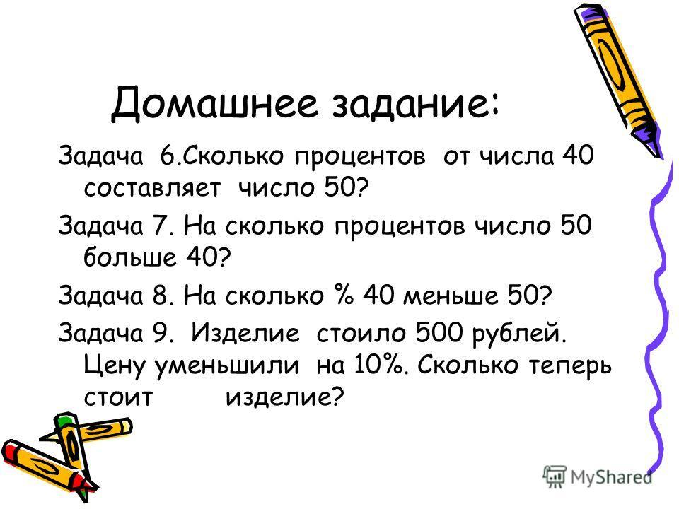 Домашнее задание: Задача 6.Сколько процентов от числа 40 составляет число 50? Задача 7. На сколько процентов число 50 больше 40? Задача 8. На сколько % 40 меньше 50? Задача 9. Изделие стоило 500 рублей. Цену уменьшили на 10%. Сколько теперь стоит изд