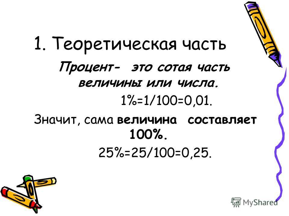 1. Теоретическая часть Процент- это сотая часть величины или числа. 1%=1/100=0,01. Значит, сама величина составляет 100%. 25%=25/100=0,25.