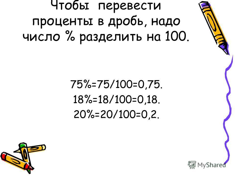 Чтобы перевести проценты в дробь, надо число % разделить на 100. 75%=75/100=0,75. 18%=18/100=0,18. 20%=20/100=0,2.