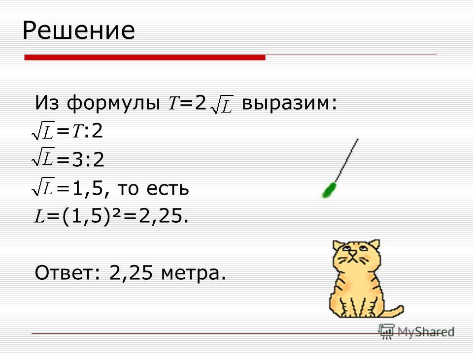 Решение Из формулы Т =2 выразим: = T :2 =3:2 =1,5, то есть L =(1,5)²=2,25. Ответ: 2,25 метра.