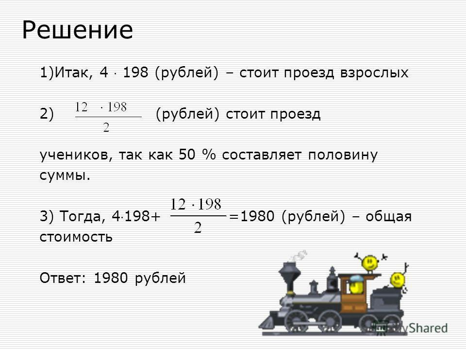 Решение 1)Итак, 4 198 (рублей) – стоит проезд взрослых 2) (рублей) стоит проезд учеников, так как 50 % составляет половину суммы. 3) Тогда, 4198+ =1980 (рублей) – общая стоимость Ответ: 1980 рублей