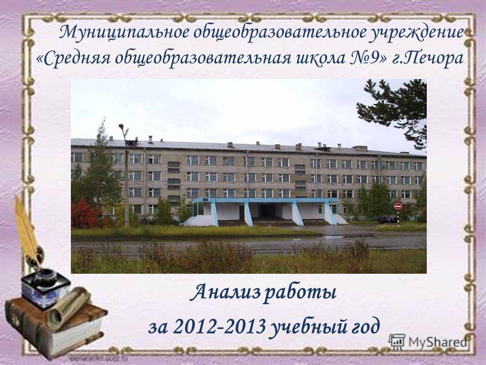 Муниципальное общеобразовательное учреждение «Средняя общеобразовательная школа 9» г.Печора Анализ работы за 2012-2013 учебный год