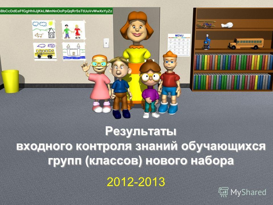 Результаты входного контроля знаний обучающихся групп (классов) нового набора 2012-2013