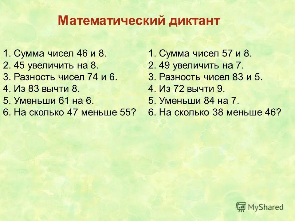 Математический диктант 1. Сумма чисел 46 и 8. 2. 45 увеличить на 8. 3. Разность чисел 74 и 6. 4. Из 83 вычти 8. 5. Уменьши 61 на 6. 6. На сколько 47 меньше 55? 1. Сумма чисел 57 и 8. 2. 49 увеличить на 7. 3. Разность чисел 83 и 5. 4. Из 72 вычти 9. 5