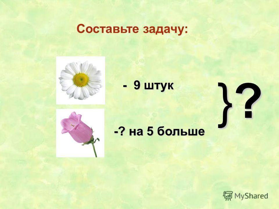 Составьте задачу: - 9 штук -? на 5 больше }?}?}?}?