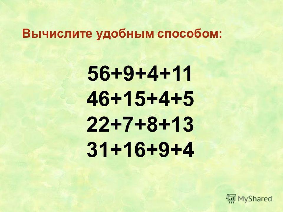 Вычислите удобным способом: 56+9+4+11 46+15+4+5 22+7+8+13 31+16+9+4