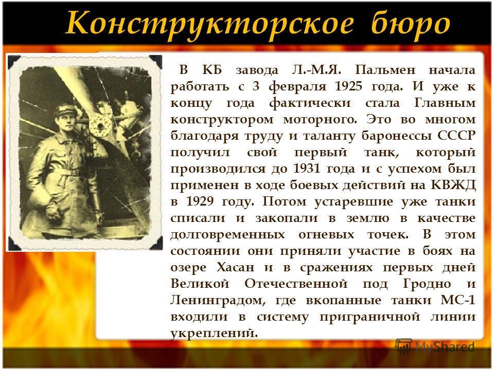 В КБ завода Л.-М.Я. Пальмен начала работать с 3 февраля 1925 года. И уже к концу года фактически стала Главным конструктором моторного. Это во многом благодаря труду и таланту баронессы СССР получил свой первый танк, который производился до 1931 года