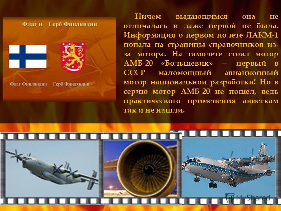 Ничем выдающимся она не отличалась и даже первой не была. Информация о первом полете ЛАКМ-1 попала на страницы справочников из- за мотора. На самолете стоял мотор АМБ-20 «Большевик» первый в СССР маломощный авиационный мотор национальной разработки!