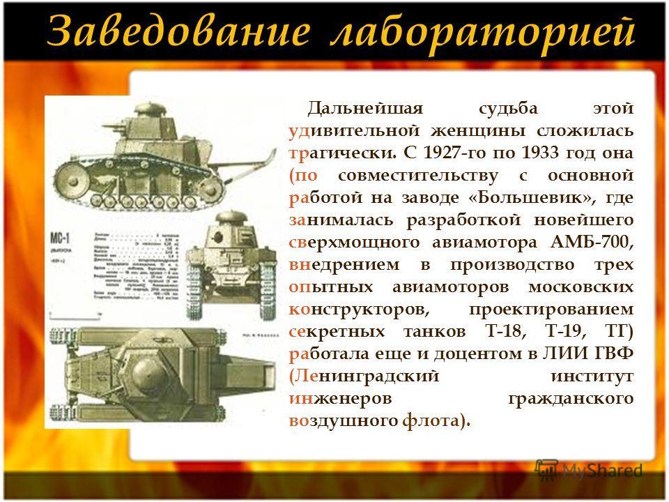 Дальнейшая судьба этой удивительной женщины сложилась трагически. С 1927-го по 1933 год она (по совместительству с основной работой на заводе «Большевик», где занималась разработкой новейшего сверхмощного авиамотора АМБ-700, внедрением в производство