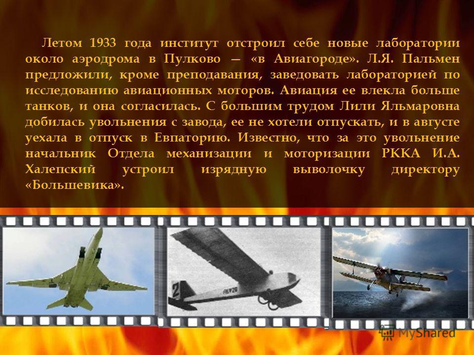 Летом 1933 года институт отстроил себе новые лаборатории около аэродрома в Пулково «в Авиагороде». Л.Я. Пальмен предложили, кроме преподавания, заведовать лабораторией по исследованию авиационных моторов. Авиация ее влекла больше танков, и она соглас