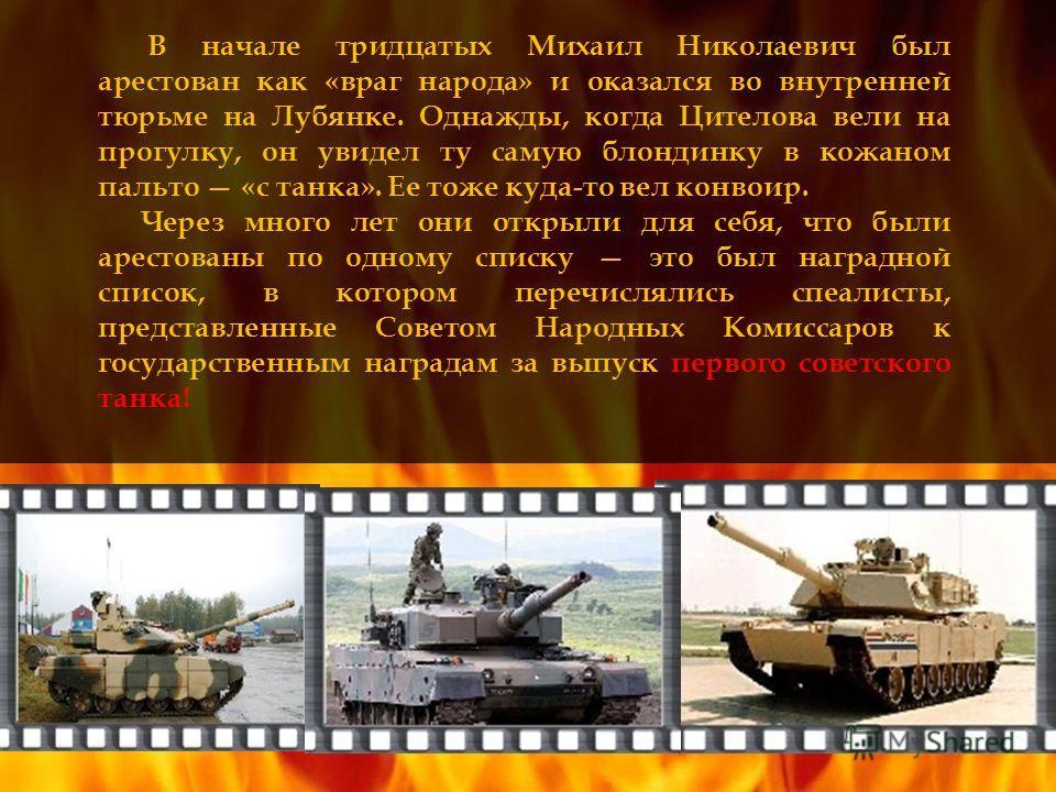 В начале тридцатых Михаил Николаевич был арестован как «враг народа» и оказался во внутренней тюрьме на Лубянке. Однажды, когда Цителова вели на прогулку, он увидел ту самую блондинку в кожаном пальто «с танка». Ее тоже куда-то вел конвоир. Через мн
