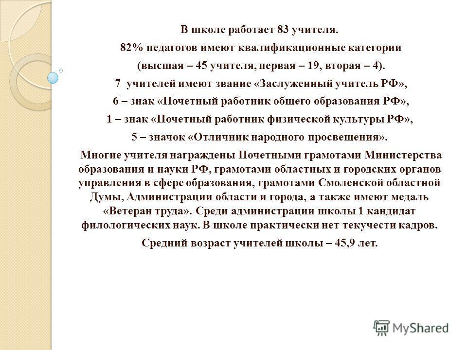 В школе работает 83 учителя. 82% педагогов имеют квалификационные категории (высшая – 45 учителя, первая – 19, вторая – 4). 7 учителей имеют звание «Заслуженный учитель РФ», 6 – знак «Почетный работник общего образования РФ», 1 – знак «Почетный работ