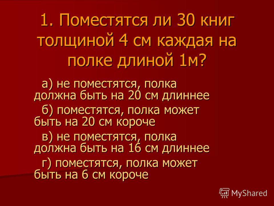 1. Поместятся ли 30 книг толщиной 4 см каждая на полке длиной 1м? а) не поместятся, полка должна быть на 20 см длиннее а) не поместятся, полка должна быть на 20 см длиннее б) поместятся, полка может быть на 20 см короче б) поместятся, полка может быт