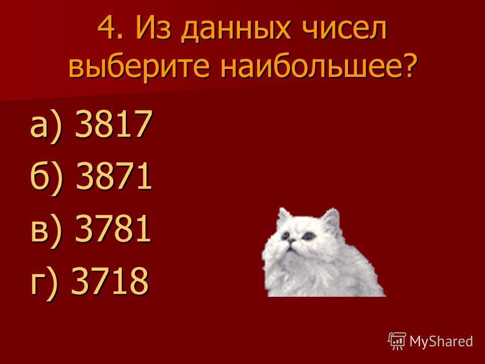 4. Из данных чисел выберите наибольшее? а) 3817 б) 3871 в) 3781 г) 3718