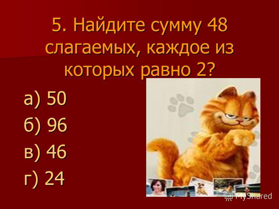5. Найдите сумму 48 слагаемых, каждое из которых равно 2? а) 50 б) 96 в) 46 г) 24