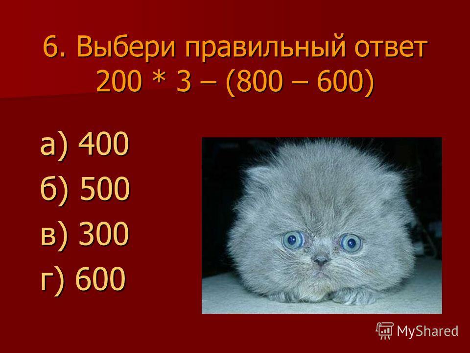6. Выбери правильный ответ 200 * 3 – (800 – 600) а) 400 б) 500 в) 300 г) 600