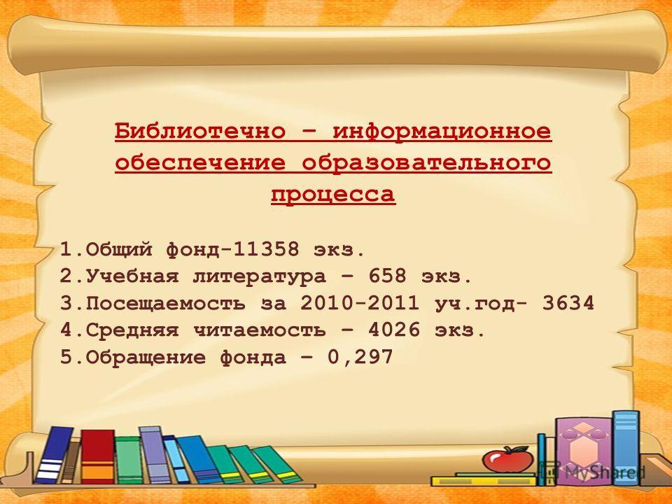 Библиотечно – информационное обеспечение образовательного процесса 1.Общий фонд-11358 экз. 2.Учебная литература – 658 экз. 3.Посещаемость за 2010-2011 уч.год- 3634 4.Средняя читаемость – 4026 экз. 5.Обращение фонда – 0,297
