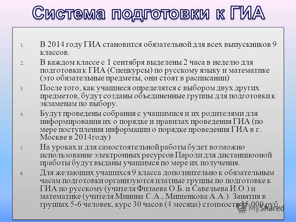 1. В 2014 году ГИА становится обязательной для всех выпускников 9 классов. 2. В каждом классе с 1 сентября выделены 2 часа в неделю для подготовки к ГИА (Спецкурсы) по русскому языку и математике (это обязательные предметы, они стоят в расписании) 3.