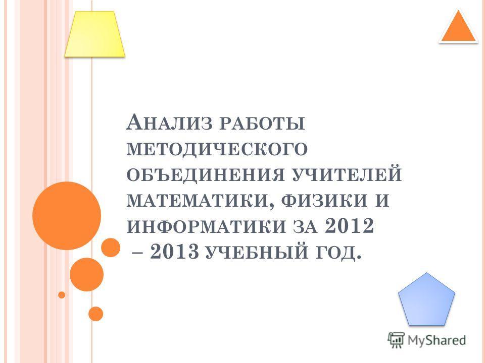 А НАЛИЗ РАБОТЫ МЕТОДИЧЕСКОГО ОБЪЕДИНЕНИЯ УЧИТЕЛЕЙ МАТЕМАТИКИ, ФИЗИКИ И ИНФОРМАТИКИ ЗА 2012 – 2013 УЧЕБНЫЙ ГОД.