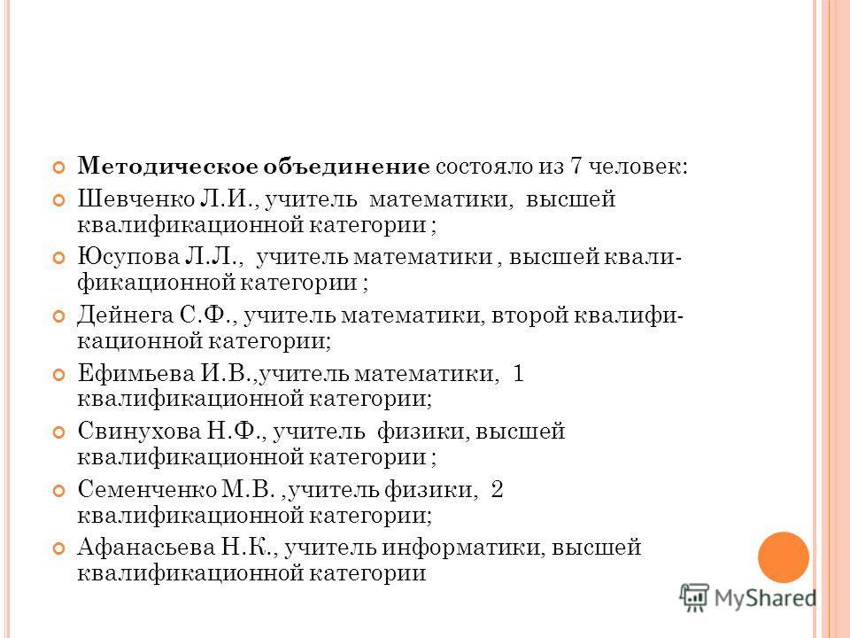 Методическое объединение состояло из 7 человек: Шевченко Л.И., учитель математики, высшей квалификационной категории ; Юсупова Л.Л., учитель математики, высшей квали фикационной категории ; Дейнега С.Ф., учитель математики, второй квалифи- кационной