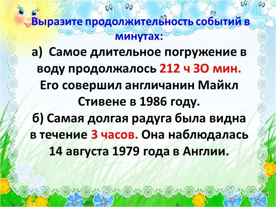 Выразите продолжительность событий в минутах: а) Самое длительное погружение в воду продолжалось 212 ч ЗО мин. Его совершил англичанин Майкл Стивене в 1986 году. б) Самая долгая радуга была видна в течение 3 часов. Она наблюдалась 14 августа 1979 год