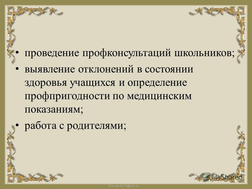 FokinaLida.75@mail.ru проведение профконсультаций школьников; выявление отклонений в состоянии здоровья учащихся и определение профпригодности по медицинским показаниям; работа с родителями;