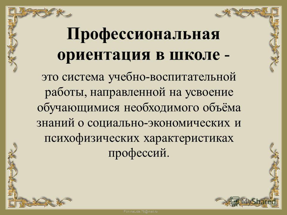 FokinaLida.75@mail.ru Профессиональная ориентация в школе - это система учебно-воспитательной работы, направленной на усвоение обучающимися необходимого объёма знаний о социально-экономических и психофизических характеристиках профессий.