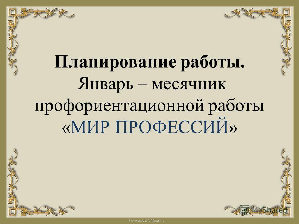 FokinaLida.75@mail.ru Планирование работы. Январь – месячник профориентационной работы «МИР ПРОФЕССИЙ»