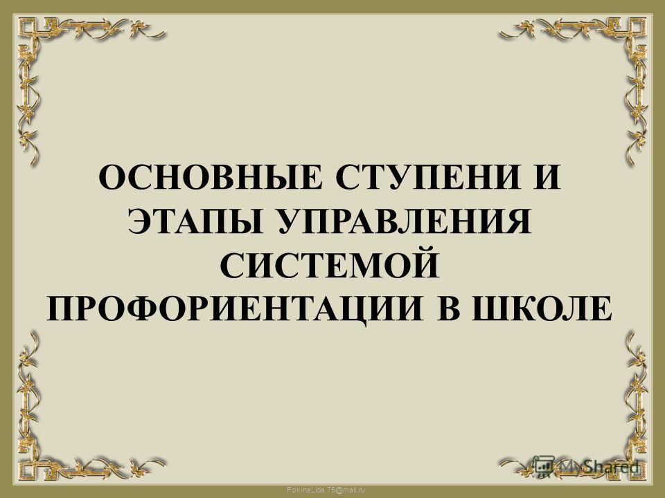 FokinaLida.75@mail.ru ОСНОВНЫЕ СТУПЕНИ И ЭТАПЫ УПРАВЛЕНИЯ СИСТЕМОЙ ПРОФОРИЕНТАЦИИ В ШКОЛЕ