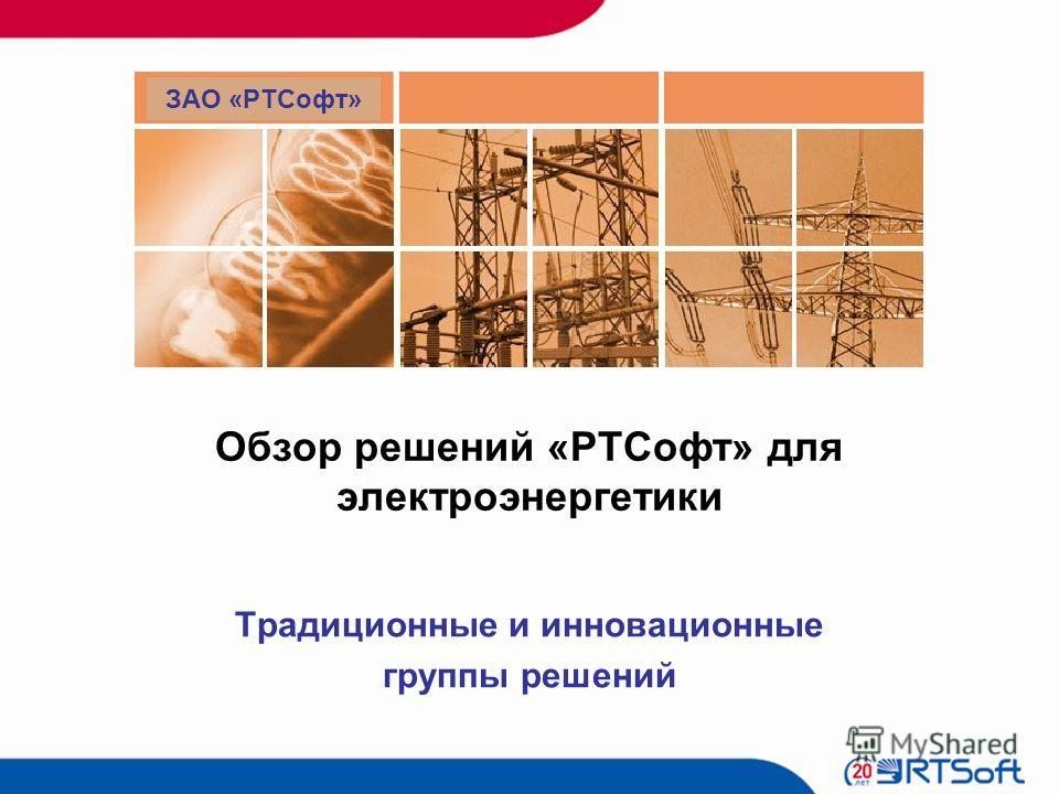 Традиционные и инновационные группы решений Обзор решений «РТСофт» для электроэнергетики ЗАО «РТСофт»