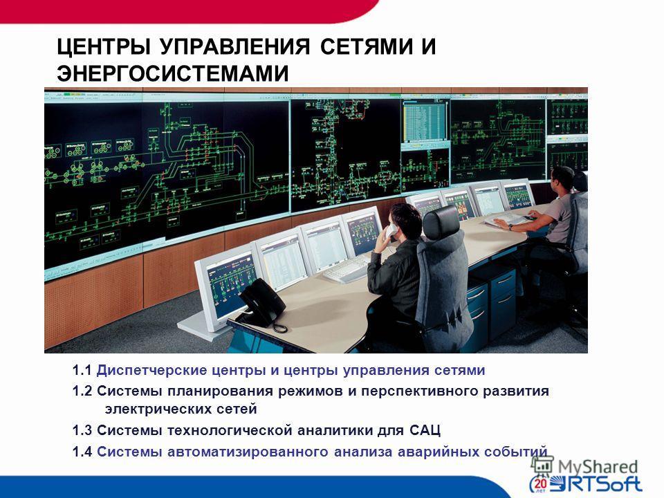 ЦЕНТРЫ УПРАВЛЕНИЯ СЕТЯМИ И ЭНЕРГОСИСТЕМАМИ 1.1 Диспетчерские центры и центры управления сетями 1.2 Системы планирования режимов и перспективного развития электрических сетей 1.3 Системы технологической аналитики для САЦ 1.4 Системы автоматизированног