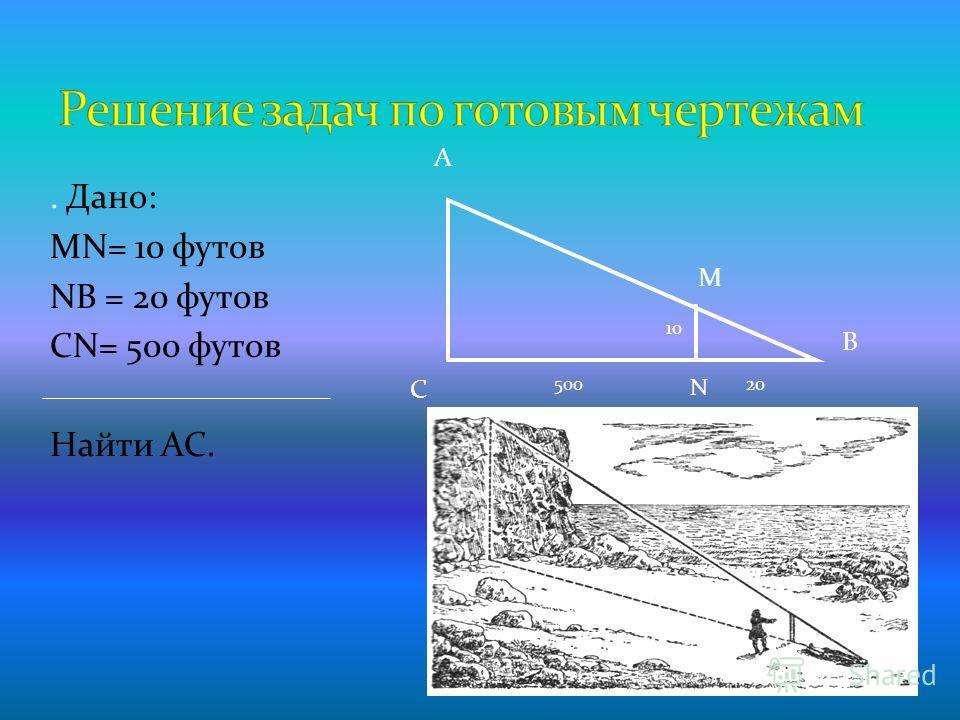 . Дано: МN= 10 футов NВ = 20 футов СN= 500 футов Найти АС. А С В N М 10 50020