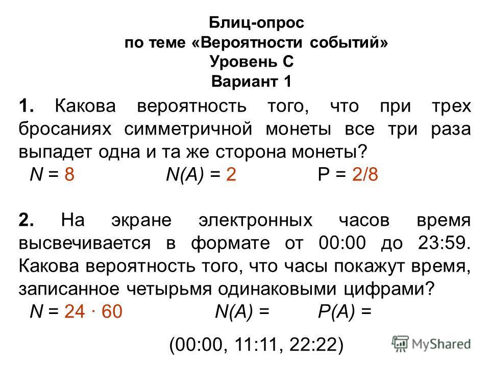 Блиц-опрос по теме «Вероятности событий» Уровень С Вариант 1 1. Какова вероятность того, что при трех бросаниях симметричной монеты все три раза выпадет одна и та же сторона монеты? N = 8N(А) = 2 Р = 2/8 2. На экране электронных часов время высвечива