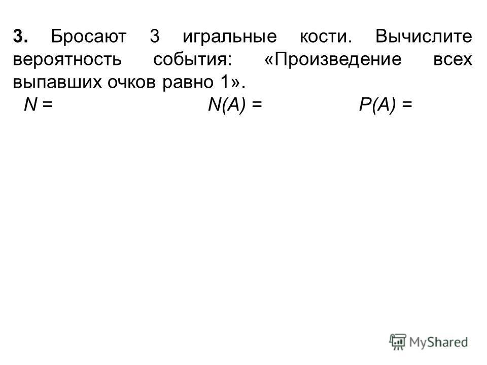 3. Бросают 3 игральные кости. Вычислите вероятность события: «Произведение всех выпавших очков равно 1». N = N(А) = Р(А) =