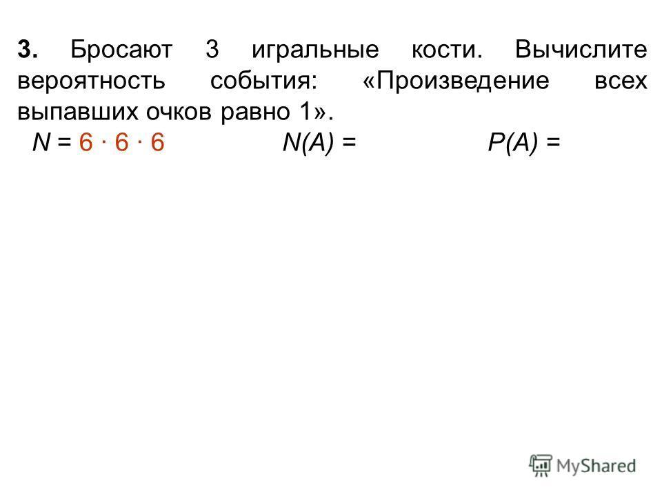 3. Бросают 3 игральные кости. Вычислите вероятность события: «Произведение всех выпавших очков равно 1». N = 6 · 6 · 6 N(А) = Р(А) =